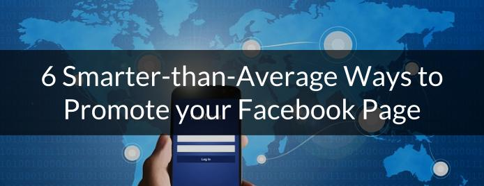 6 Smarter-than-Average Ways to Promote your Facebook Page