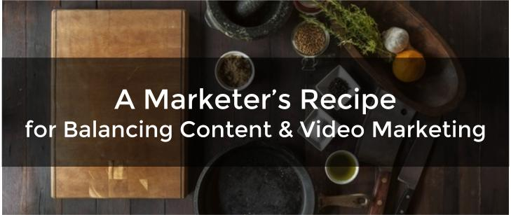 A Marketer's Recipe for Balancing Content & Video Marketing