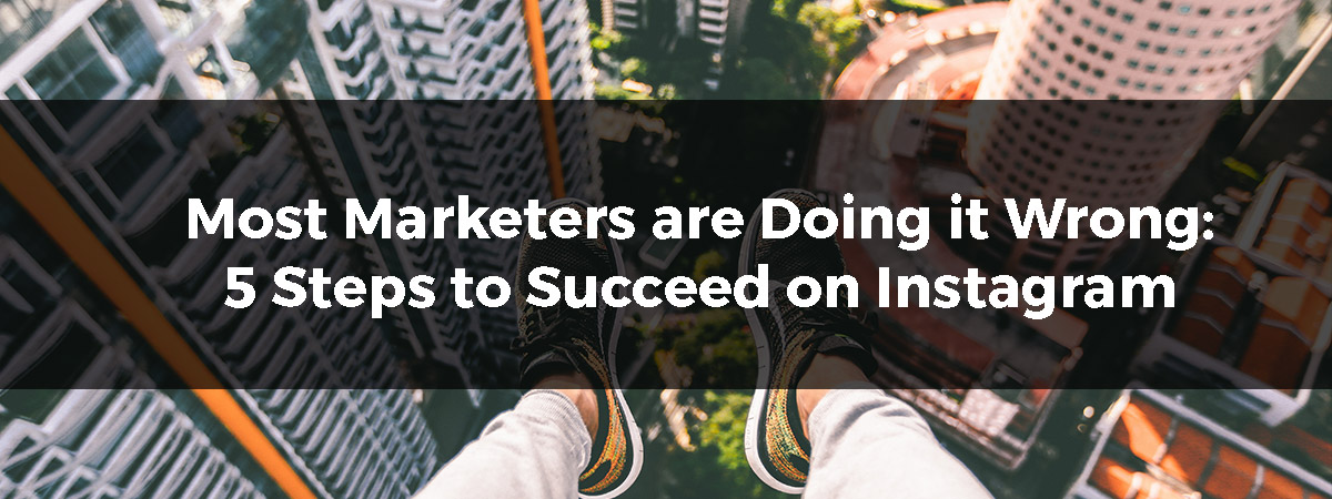 Most Marketers are Doing it Wrong: 5 Steps to Succeed on Instagram