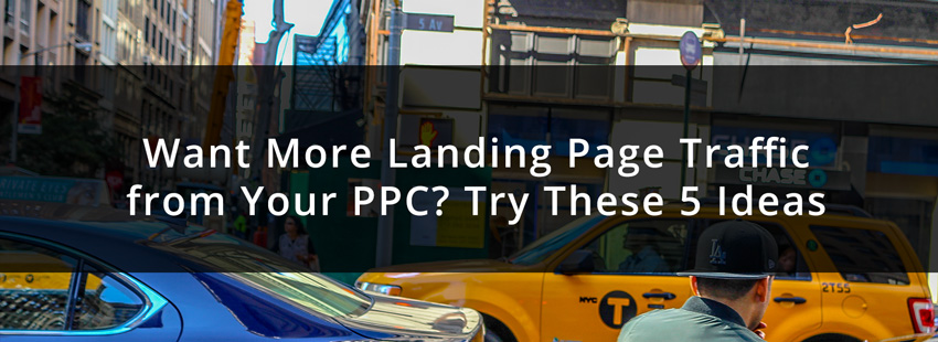 Want More Landing Page Traffic from Your PPC? Try These 5 Ideas