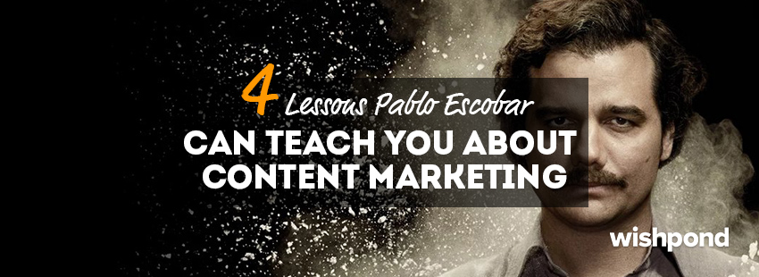 4 Lessons Pablo Escobar Can Teach You about Content Marketing